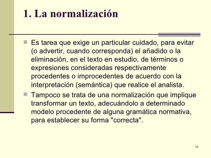 1. La normalización <ul><li>Es tarea que exige un particular cuidado, para evitar (o advertir, cuando corresponda) el añad...
