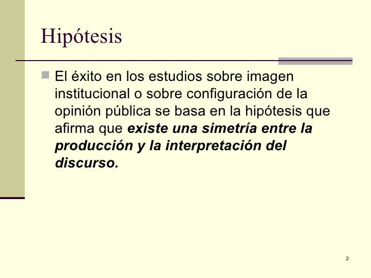 Hipótesis  <ul><li>El éxito en los estudios sobre imagen institucional o sobre configuración de la opinión pública se basa...
