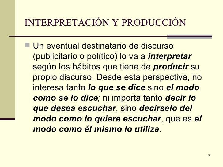 INTERPRETACIÓN Y PRODUCCIÓN   <ul><li>Un eventual destinatario de discurso (publicitario o político) lo va a  interpretar ...