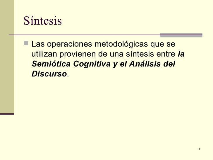 Síntesis  <ul><li>Las operaciones metodológicas que se utilizan provienen de una síntesis entre  la Semiótica Cognitiva y ...
