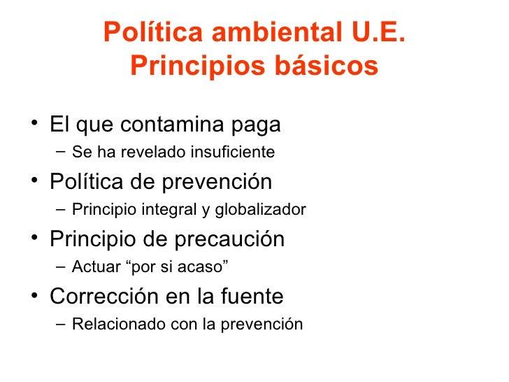 Política ambiental U.E. Principios básicos <ul><li>El que contamina paga </li></ul><ul><ul><li>Se ha revelado insuficiente...