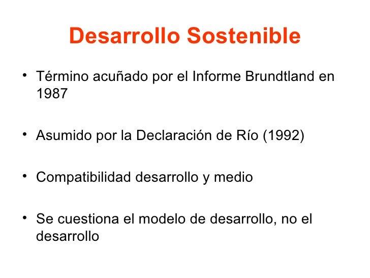 Desarrollo Sostenible <ul><li>Término acuñado por el Informe Brundtland en 1987 </li></ul><ul><li>Asumido por la Declaraci...