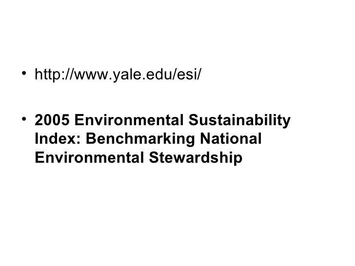 <ul><li>http://www.yale.edu/esi/ </li></ul><ul><li>2005 Environmental Sustainability Index: Benchmarking National Environm...