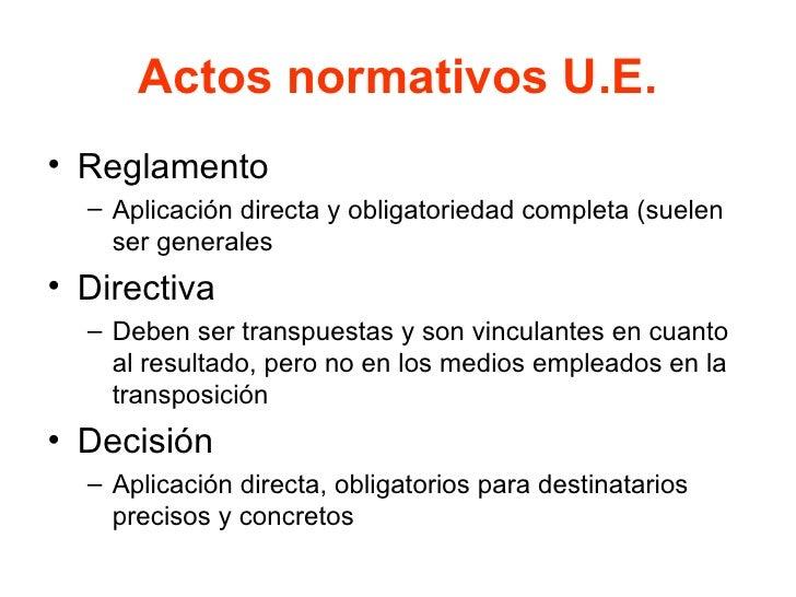 Actos normativos U.E. <ul><li>Reglamento </li></ul><ul><ul><li>Aplicación directa y obligatoriedad completa (suelen ser ge...