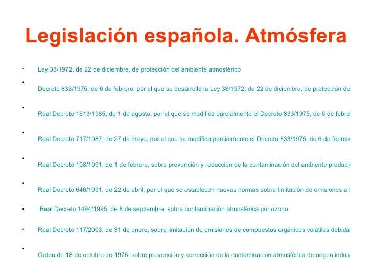 Legislación española. Atmósfera <ul><li>Ley 38/1972, de 22 de diciembre, de protección del ambiente atmosférico </li></ul...