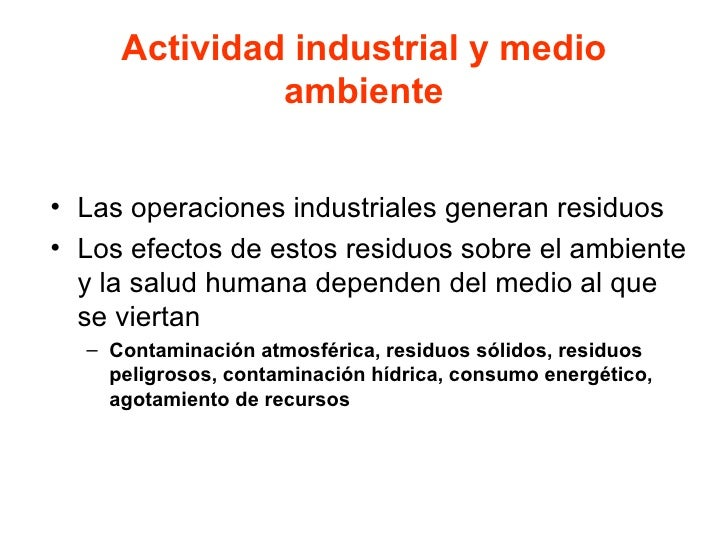Actividad industrial y medio ambiente <ul><li>Las operaciones industriales generan residuos </li></ul><ul><li>Los efectos ...