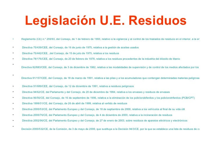 Legislación U.E. Residuos <ul><li>Reglamento (CE) n.º 259/93, del Consejo, de 1 de febrero de 1993, relativo a la vigilan...