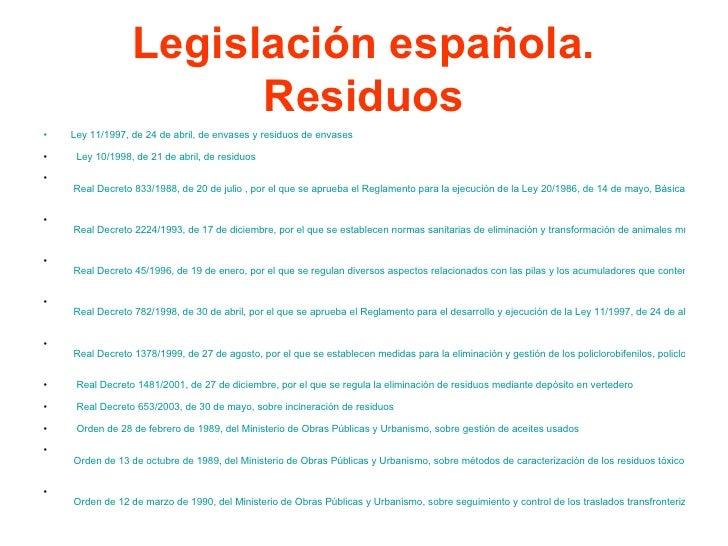 Legislación española. Residuos <ul><li>Ley 11/1997, de 24 de abril, de envases y residuos de envases  </li></ul><ul><li>L...