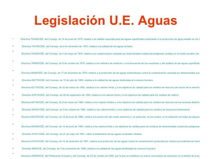 Legislación U.E. Aguas <ul><li>Directiva 75/440/CEE, del Consejo, de 16 de junio de 1975, relativa a la calidad requerida ...