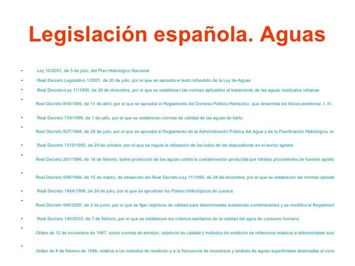Legislación española. Aguas <ul><li>Ley 10/2001, de 5 de julio, del Plan Hidrológico Nacional </li></ul><ul><li>Real Dec...
