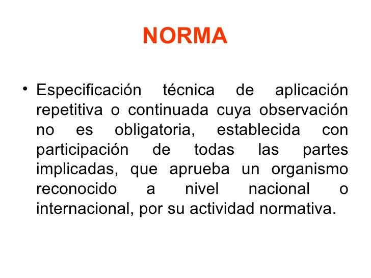 NORMA <ul><li>Especificación técnica de aplicación repetitiva o continuada cuya observación no es obligatoria, establecida...
