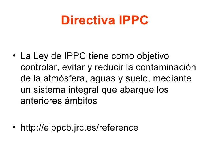 Directiva IPPC <ul><li>La Ley de IPPC tiene como objetivo controlar, evitar y reducir la contaminación de la atmósfera, ag...