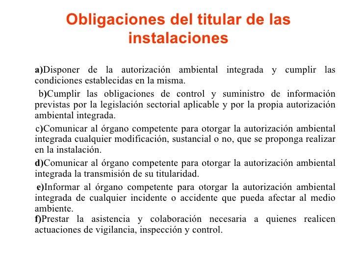 Obligaciones del titular de las instalaciones <ul><li>a) Disponer de la autorización ambiental integrada y cumplir las con...