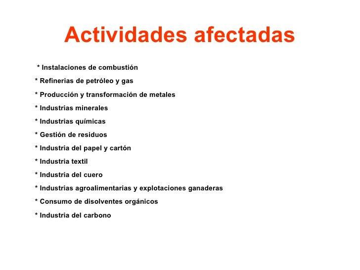 Actividades afectadas <ul><li>  * Instalaciones de combustión * Refinerias de petróleo y gas * Producción y transformación...