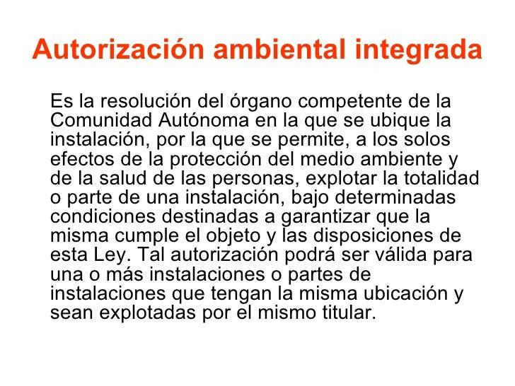 Autorización ambiental integrada <ul><li>Es la resolución del órgano competente de la Comunidad Autónoma en la que se ubiq...