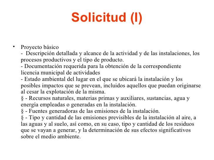 Solicitud (I) <ul><li>Proyecto básico -  Descripción detallada y alcance de la actividad y de las instalaciones, los proce...