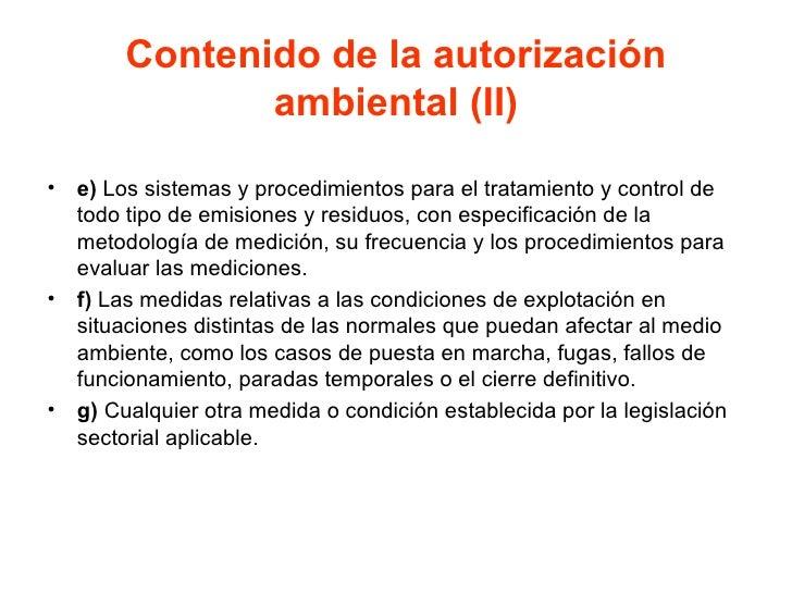Contenido de la autorización ambiental (II) <ul><li>e)  Los sistemas y procedimientos para el tratamiento y control de tod...