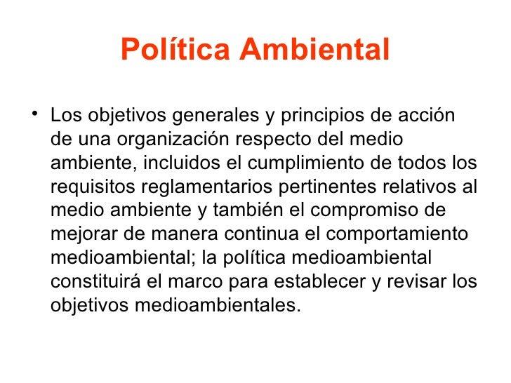 Política Ambiental <ul><li>Los objetivos generales y principios de acción de una organización respecto del medio ambiente,...