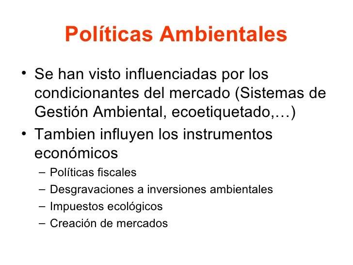 Políticas Ambientales <ul><li>Se han visto influenciadas por los condicionantes del mercado (Sistemas de Gestión Ambiental...