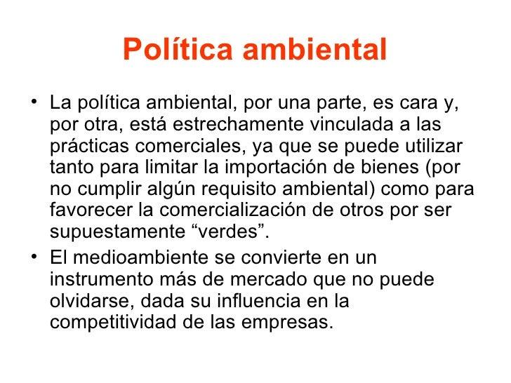 Política ambiental <ul><li>La política ambiental, por una parte, es cara y, por otra, está estrechamente vinculada a las p...