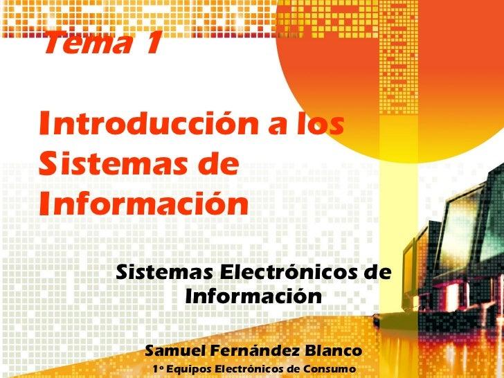 Tema 1Introducción a losSistemas deInformación    Sistemas Electrónicos de          Información      Samuel Fernández Blan...