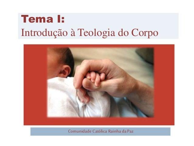 Tema I:  Introdução à Teologia do Corpo  Comunidade Católica Rainha da Paz