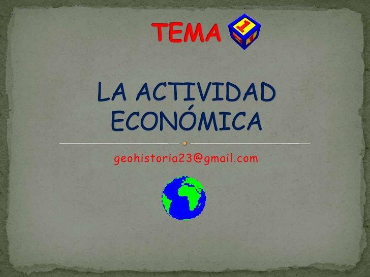 geohistoria23@gmail.com<br />TEMALA ACTIVIDAD ECONÓMICA<br />