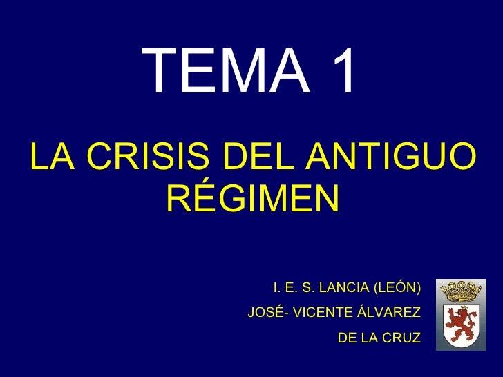 TEMA 1 LA CRISIS DEL ANTIGUO RÉGIMEN I. E. S. LANCIA (LEÓN) JOSÉ- VICENTE ÁLVAREZ DE LA CRUZ