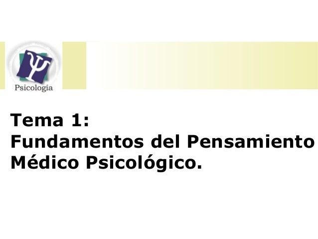 Tema 1:  Fundamentos del Pensamiento  Médico Psicológico.