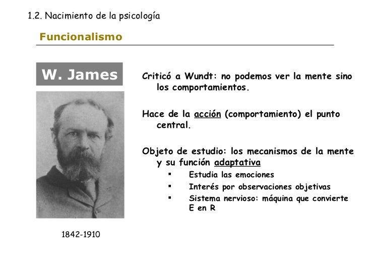 Funcionalismo <ul><li>Criticó a Wundt: no podemos ver la mente sino los comportamientos. </li></ul><ul><li>Hace de la  acc...