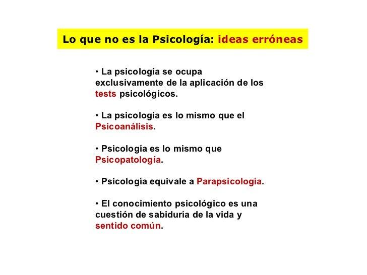 Lo que no es la Psicología:  ideas erróneas •  La psicología se ocupa exclusivamente de la aplicación de los  tests  psico...