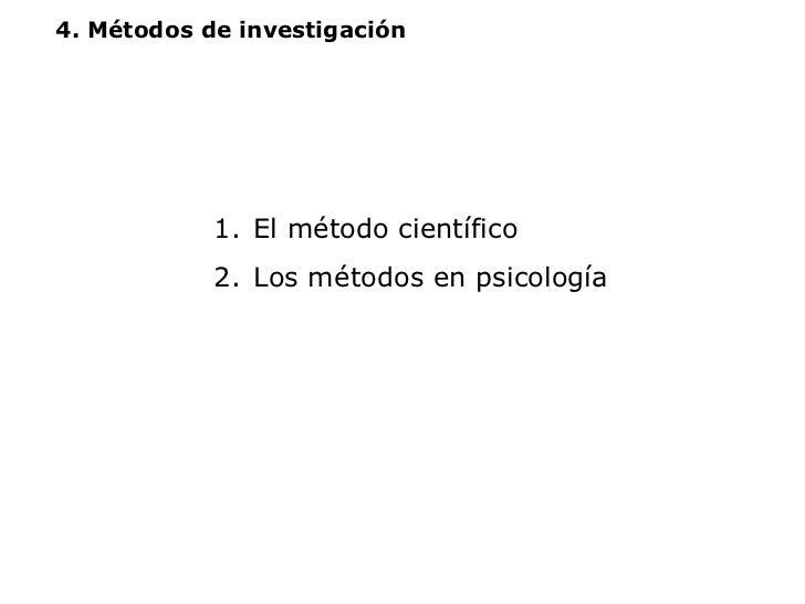 4. Métodos de investigación <ul><li>El método científico </li></ul><ul><li>Los métodos en psicología </li></ul>