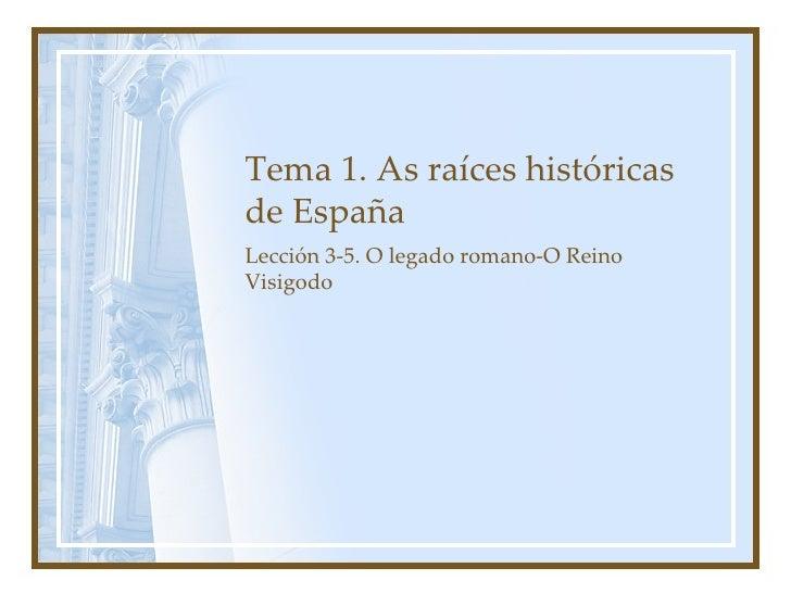 Tema 1. As raíces históricas de España Lección 3-5. O legado romano-O Reino Visigodo