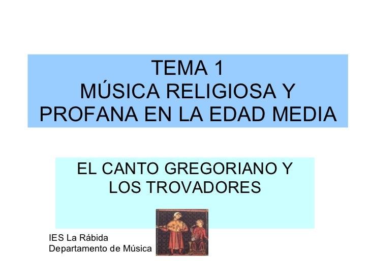 TEMA 1 MÚSICA RELIGIOSA Y PROFANA EN LA EDAD MEDIA EL CANTO GREGORIANO Y LOS TROVADORES IES La Rábida Departamento de Música