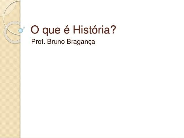 O que é História? Prof. Bruno Bragança