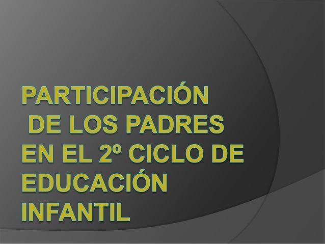 Participación de los padres en el 2º ciclo de Educación Infantil  La familia va a ser el primer agente de socialización ...