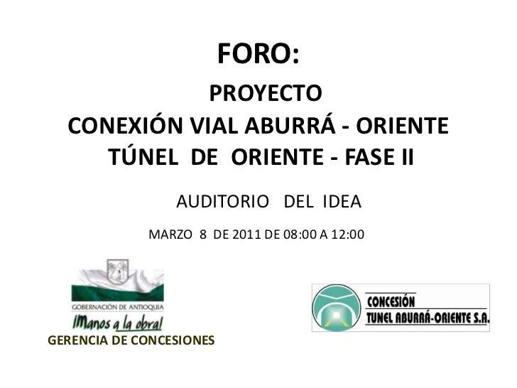 FORO:   <br />PROYECTO<br />CONEXIÓN VIAL ABURRÁ - ORIENTE <br /> TÚNEL  DE  ORIENTE - FASE II<br />AUDITORIO   DEL  IDEA<...