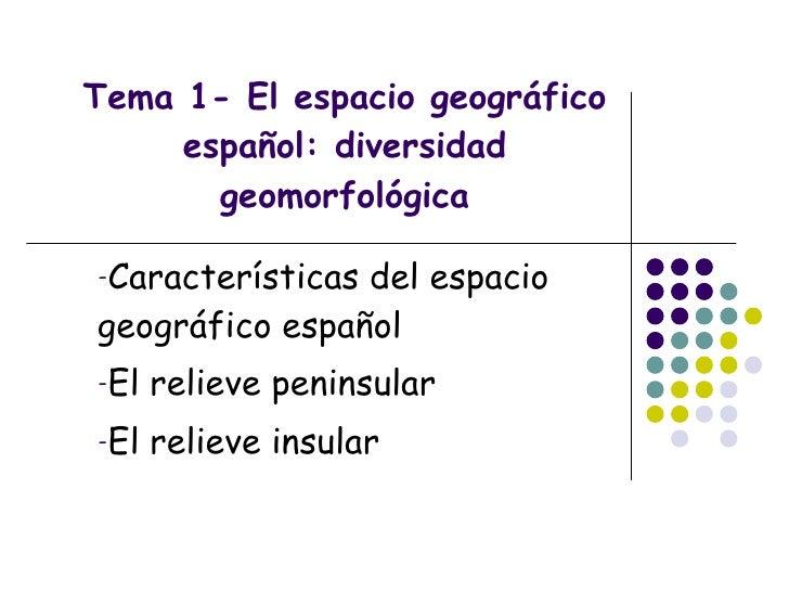 Tema 1- El espacio geográfico español: diversidad geomorfológica <ul><li>Características del espacio geográfico español </...