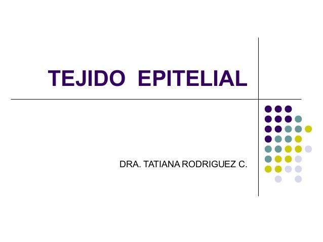TEJIDO EPITELIAL DRA. TATIANA RODRIGUEZ C.