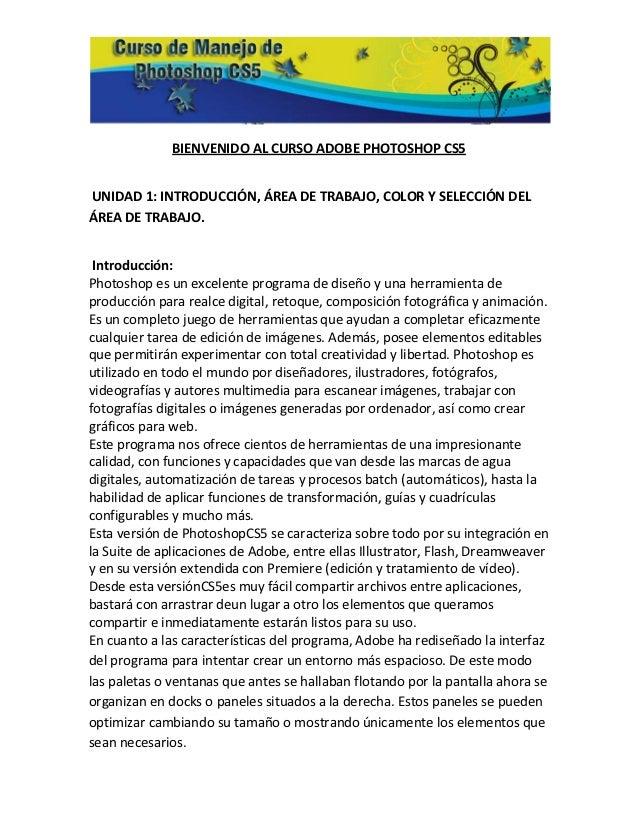 BIENVENIDO AL CURSO ADOBE PHOTOSHOP CS5UNIDAD 1: INTRODUCCIÓN, ÁREA DE TRABAJO, COLOR Y SELECCIÓN DELÁREA DE TRABAJO. Intr...