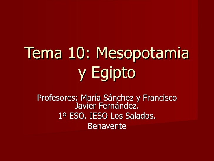 Tema 10: Mesopotamia y Egipto Profesores: María Sánchez y Francisco Javier Fernández. 1º ESO. IESO Los Salados. Benavente