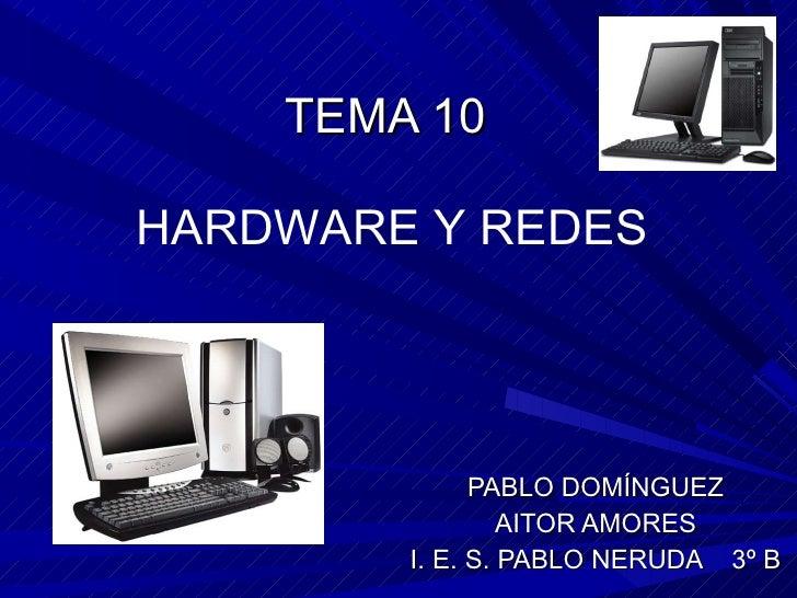TEMA 10 PABLO DOMÍNGUEZ AITOR AMORES I. E. S. PABLO NERUDA  3º B HARDWARE Y REDES