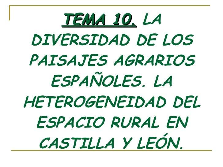 TEMA 10.  LA DIVERSIDAD DE LOS PAISAJES AGRARIOS ESPAÑOLES. LA HETEROGENEIDAD DEL ESPACIO RURAL EN CASTILLA Y LEÓN.