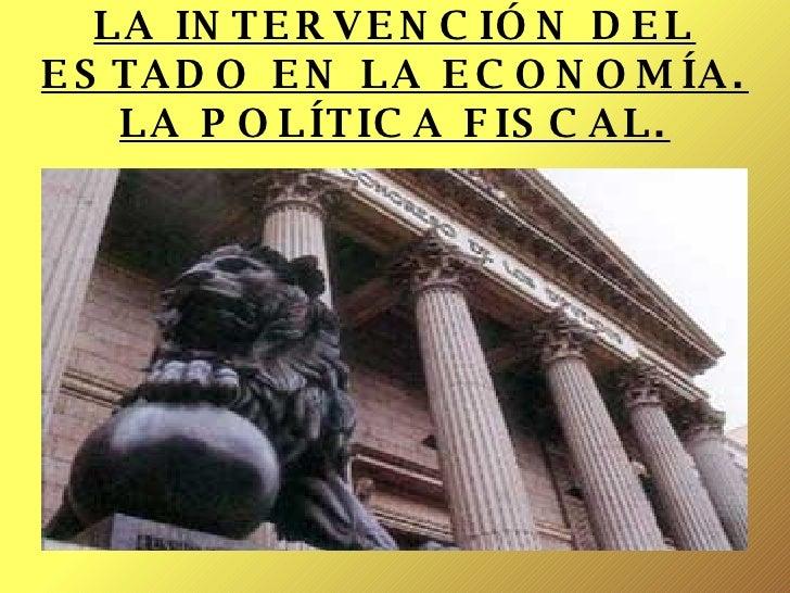 LA INTERVENCIÓN DEL ESTADO EN LA ECONOMÍA. LA POLÍTICA FISCAL.