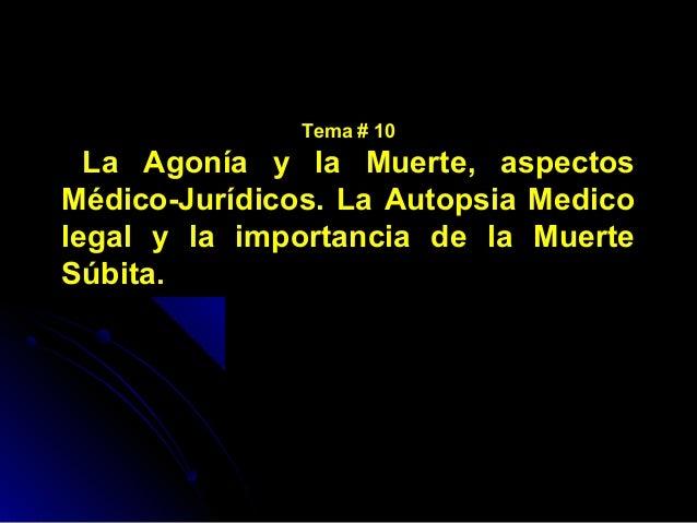 Tema # 10  La Agonía y la Muerte, aspectosMédico-Jurídicos. La Autopsia Medicolegal y la importancia de la MuerteSúbita.