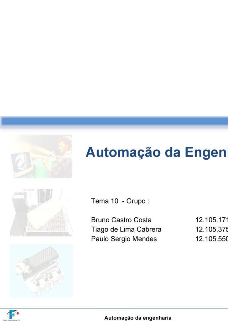 Automação da Engenharia Tema 10  - Grupo : Bruno Castro Costa   12.105.171-8  Tiago de Lima Cabrera   12.105.375-5  Paulo ...