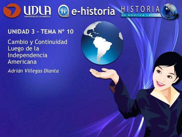 UNIDAD 3 – TEMA Nº 10 Cambio y Continuidad Luego de la Independencia Americana Adrián Villegas Dianta