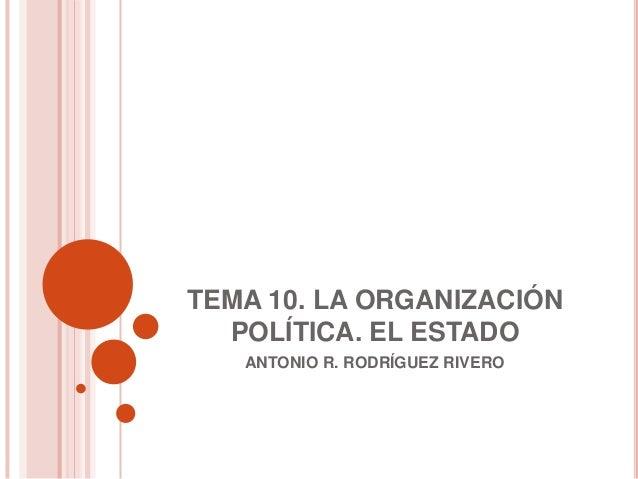 TEMA 10. LA ORGANIZACIÓN  POLÍTICA. EL ESTADO   ANTONIO R. RODRÍGUEZ RIVERO