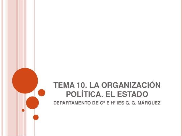 TEMA 10. LA ORGANIZACIÓN  POLÍTICA. EL ESTADODEPARTAMENTO DE Gª E Hª IES G. G. MÁRQUEZ