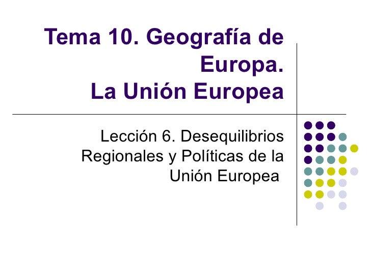 Tema 10. Geografía de Europa. La Unión Europea Lección 6. Desequilibrios Regionales y Políticas de la Unión Europea